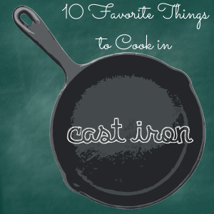 10 Favorite Things to Cook in Cast Iron