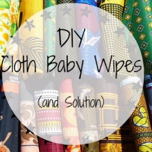 DIY Cloth Baby Wipes and Solution