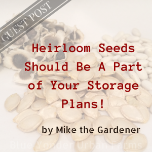 Heirloom Seeds Should Be A Part of Your Storage Plans