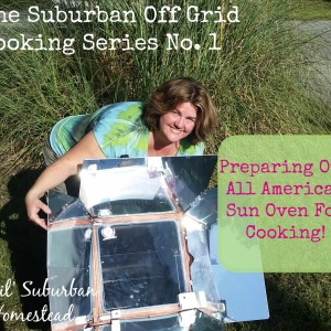 The Suburban Off Grid Cooking Series No. 1 – Preparing Our All American Sun Oven For Cooking!