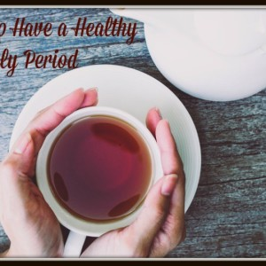 How to Have a Healthy Monthly Period