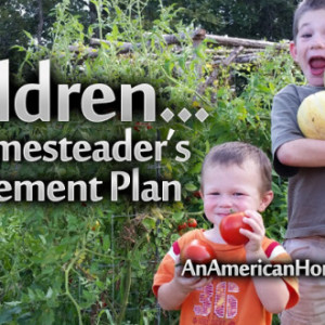 Children…A Homesteader's Retirement Plan