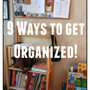 9 Ways to get ORGANIZED!