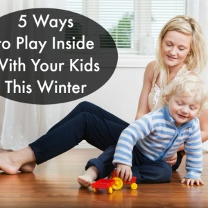 5 Ways to Play Inside with Your Kids this Winter