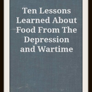 Ten Lessons Learned About Food From The Depression and Wartime