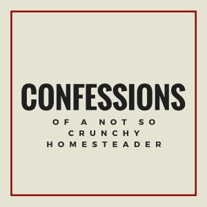 Confessions of a Not So Crunchy Homesteader