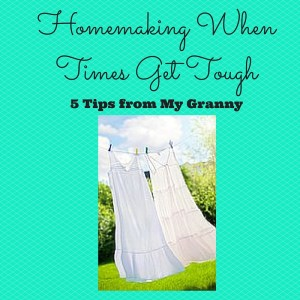 Homemaking When Times Get Tough: 5 Tips from My Granny