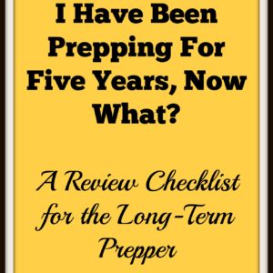I Have Been Prepping For Five Years, Now What? A Review Checklist for the Long-Term Prepper