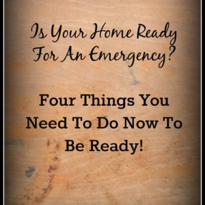 Is Your Home Ready For An Emergency? Four Things You Need To Do Now To Be Ready!