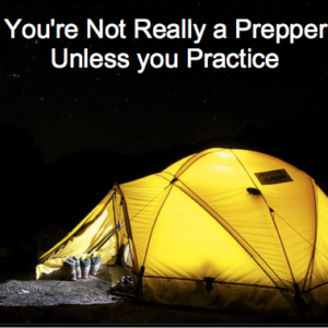 You're Not Really a Prepper Unless you Practice