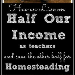 How We Live on HALF Our Teaching Income and Use the Other Half for Homesteading