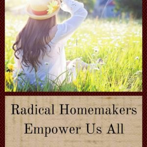 Radical Homemakers Empower Us All. Will You Be One?