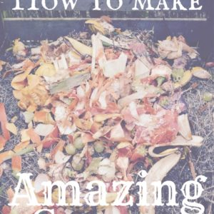 How to Make Incredible Compost