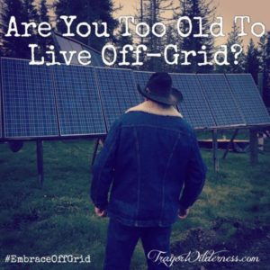 Are You Too Old To Live Off-Grid?