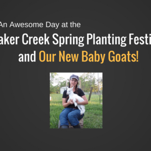 Meet our Baby Goats and Hear About Baker Creek Spring Planting Festival