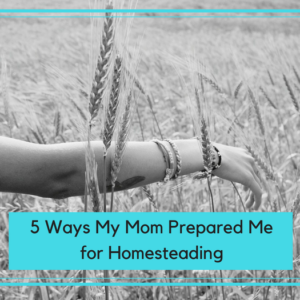 5 Ways My Mom Prepared Me for Homesteading