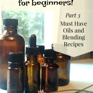 Essential Oils for Beginners – Must Have Oils & Blending Recipes