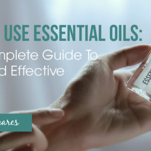 The Complete Guide to Using Essential Oils