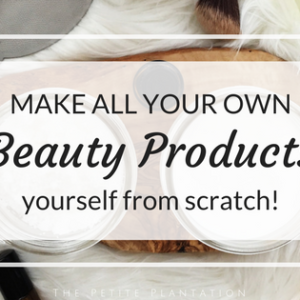 Make all your own Beauty Products from scratch!