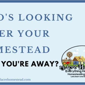 Who's Looking After Your Homestead While You're Away?
