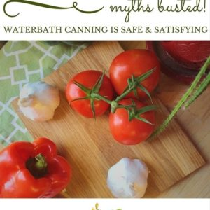 Canning 101: Myths Busted! Canning is Safe and Satisfying